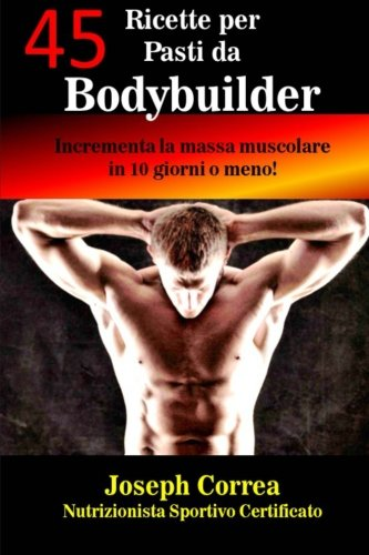 9781503235977: 45 Ricette per Pasti da Bodybuilder: Incrementa la massa muscolare in 10 giorni o meno!