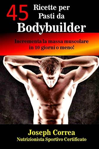 9781503235977: 45 Ricette per Pasti da Bodybuilder: Incrementa la massa muscolare in 10 giorni o meno! (Italian Edition)