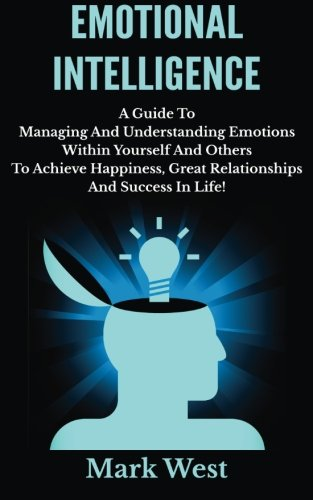 9781503253476: Emotional Intelligence: A Guide To Managing And Understanding Emotions Within Yourself And Others To Achieve Happiness, Great Relationships And Success In Life!