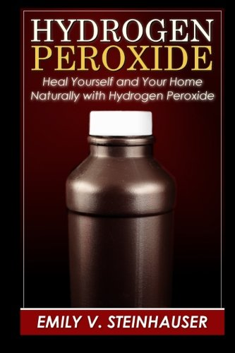 Hydrogen Peroxide: Heal Yourself and Your Home Naturally with Hydrogen Peroxide: Steinhauser, Emily...