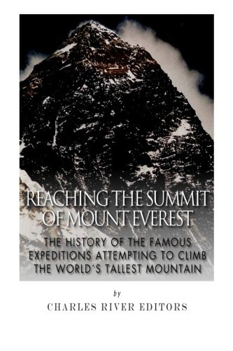 Reaching the Summit of Mount Everest: The History of the Famous Expeditions Attempting to Climb the...