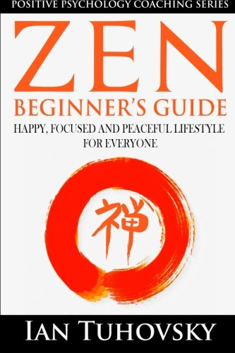 9781503322615: Zen: Beginner's Guide: Happy, Peaceful and Focused Lifestyle for Everyone (Positive Psychology Coaching Series) (Volume 7)