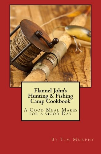 Flannel John's Hunting & Fishing Camp Cookbook: A Good Meal Makes for a Good Day (...