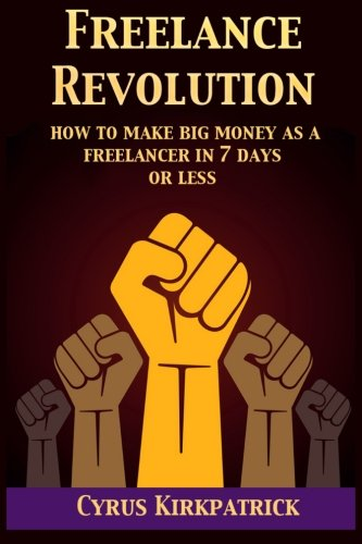Freelance Revolution: How to Make Big Money: Cyrus Kirkpatrick