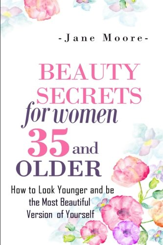 Beauty Secrets for Women 35 and Older: Beauty Secrets How to Look Younger and be the Most Beautiful...