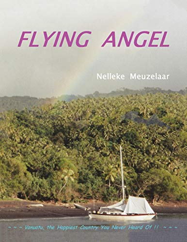 Flying Angel: Vanuatu, the Happiest Country You Never Heard Of !: Nelleke Meuzelaar