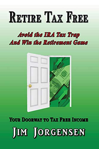 Retire Tax Free: Avoid the IRA Tax Trap and Win the Retirement Game: Jim Jorgensen