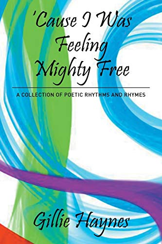 Cause I Was Feeling Mighty Free: A Collection of Poetic Rhythms and Rhymes: Haynes, Gillie