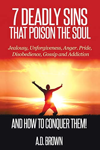 7 Deadly Sins That Poison the Soul and How to Conquer Them!: Brown, A.D.