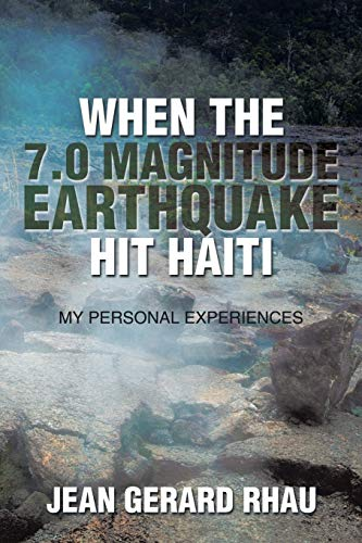When the 7.0 Magnitude Earthquake Hit Haiti: My Personal Experiences: Rhau, Jean Gerard