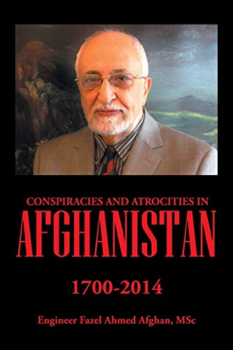 Conspiracies and Atrocities in Afghanistan: 1700–2014: Eng Fazel Ahmed Afghan MSc