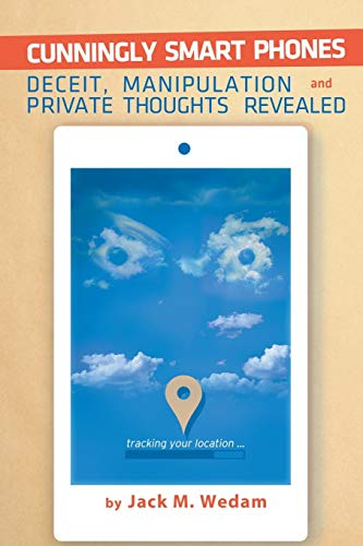 Cunningly Smart Phones: Deceit, Manipulation, and Private Thoughts Revealed: Wedam, Jack M.