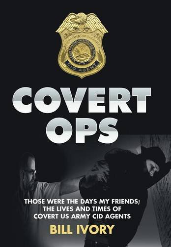 Covert Ops: Those Were the Days My Friends; The Lives and Times of Covert US Army Cid Agents: Bill ...