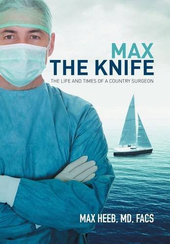 Max the Knife: The Life and Times of a Country Surgeon: MD FACS Max Heeb