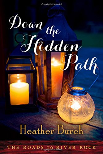 Down the Hidden Path (The Roads to River Rock): Heather Burch