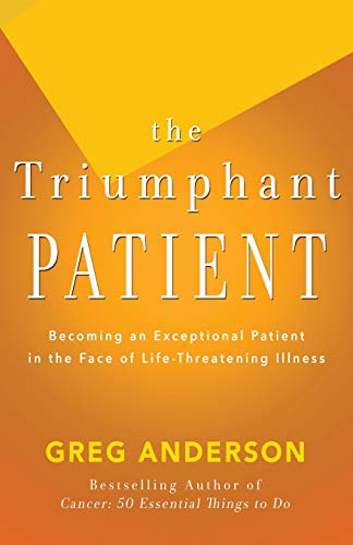 The Triumphant Patient: Become an Exceptional Patient in the Face of Life-Threatening Illness: Greg...