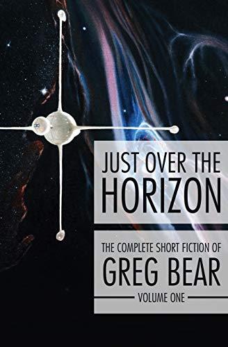 Just Over the Horizon (Complete Short Fiction of Greg Bear): Greg Bear