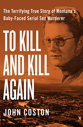 To Kill and Kill Again: The Terrifying True Story of Montana's Baby-Faced Serial Sex Murderer: ...