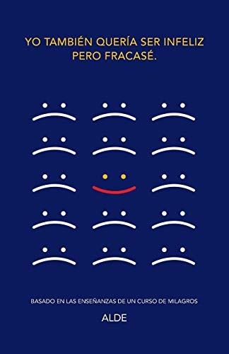 9781504331616: Yo también quería ser infeliz pero fracasé.: Basado en las enseñanzas de UN CURSO DE MILAGROS
