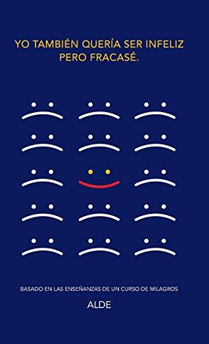 9781504331630: Yo también quería ser infeliz pero fracasé.: Basado en las enseñanzas de UN CURSO DE MILAGROS (Spanish Edition)