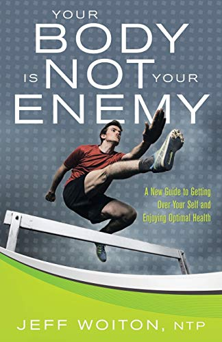 9781504331777: Your Body Is Not Your Enemy: A New Guide to Getting Over Your Self and Enjoying Optimal Health