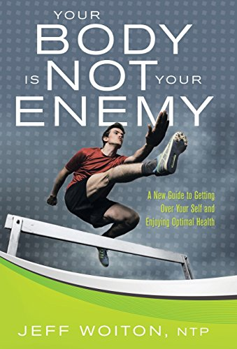 9781504331791: Your Body Is Not Your Enemy: A New Guide to Getting Over Your Self and Enjoying Optimal Health