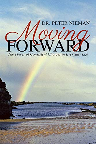 Moving Forward: The Power of Consistent Choices in Everyday Life: Dr. Peter Nieman