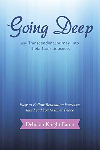 Going Deep: My Transcendent Journey into Theta Consciousness: Deborah Knight Eaton