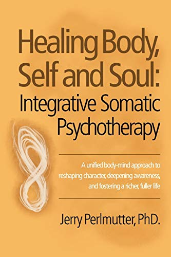 Healing Body, Self and Soul: Integrative Somatic Psychotherapy: Jerry Perlmutter PhD.