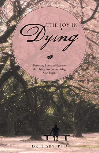 The Joy in Dying: Restoring Love and: Sky PhD, Dr.