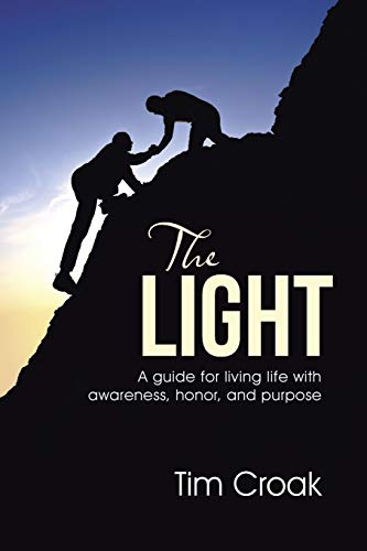 The Light: A guide for living life with awareness, honor, and purpose: Tim Croak