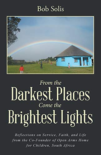 9781504345651: From the Darkest Places Come the Brightest Lights: Reflections on Service, Faith, and Life from the Co-Founder of Open Arms Home for Children, South Africa
