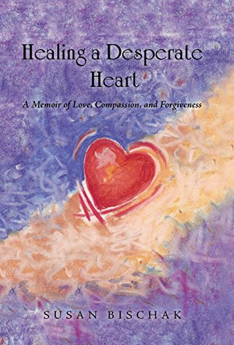 9781504355773: Healing a Desperate Heart: A Memoir of Love, Compassion, and Forgiveness