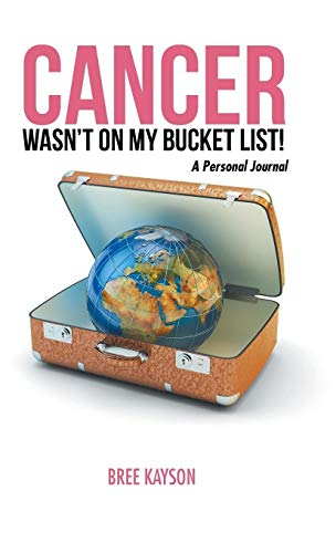 Cancer Wasn't on My Bucket List! a Personal Journal: Bree Kayson