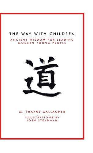 The Way With Children: Ancient Wisdom for Leading Modern Young People: M. Shayne Gallagher