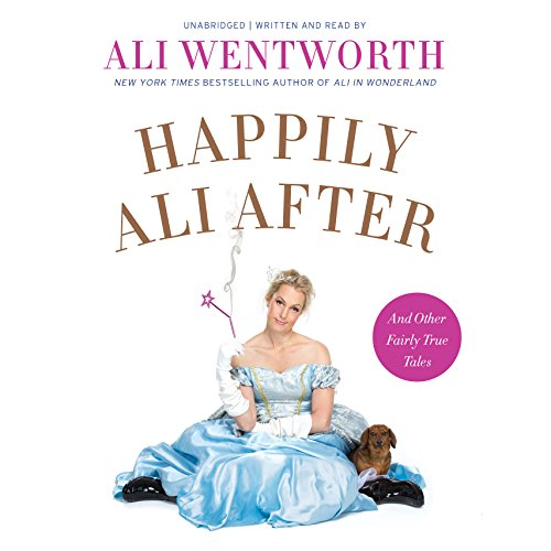 Happily Ali After: And More Fairly True Tales: Wentworth, Ali