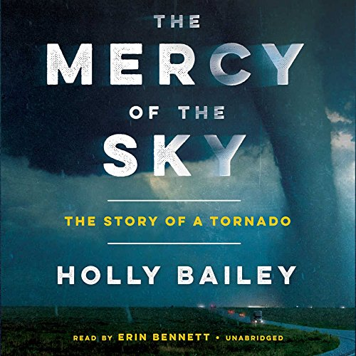 The Mercy of the Sky: The Story of a Tornado: Holly Bailey