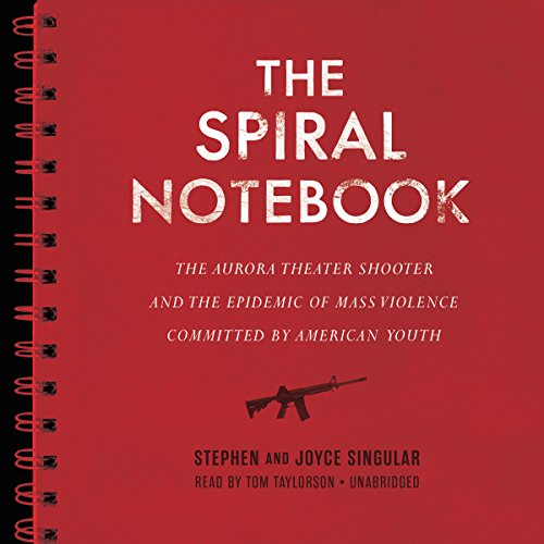 The Spiral Notebook: The Aurora Theater Shooter and the Epidemic of Mass Violence Committed by ...