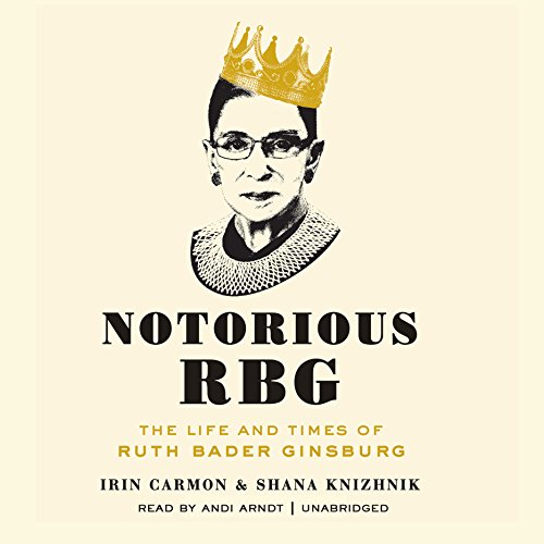 Notorious RBG: The Life and Times of Ruth Bader Ginsburg: Irin Carmon; Shana Knizhnik