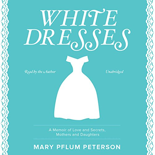White Dresses - A Memoir of Love and Secrets, Mothers and Daughters: Mary Pflum Peterson