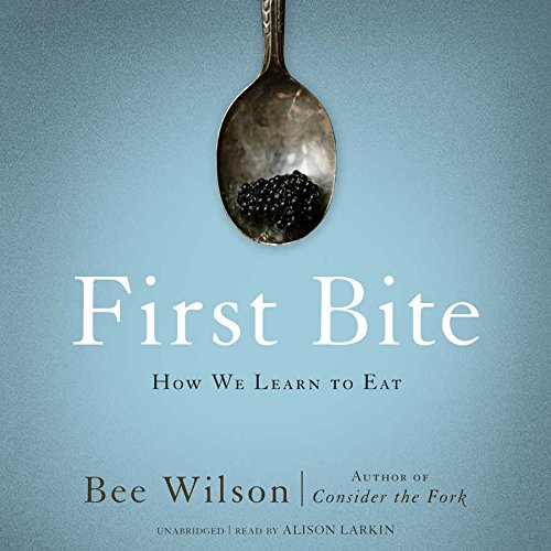 First Bite - How We Learn to Eat: Bee Wilson