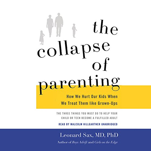 The Collapse of Parenting: How We Hurt Our Kids When We Treat Them Like Grown-Ups: Leonard Sax