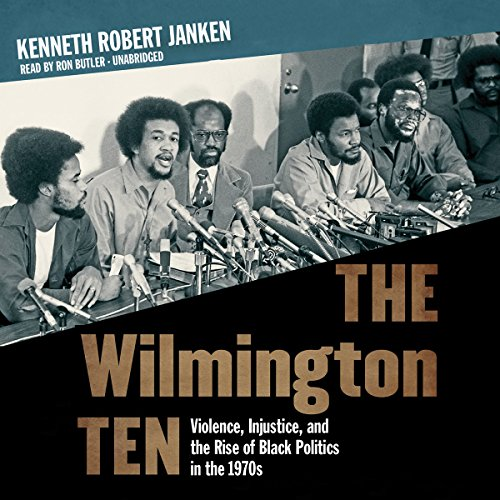 The Wilmington Ten - Violence, Injustice, and the Rise of Black Politics in the 1970s: Kenneth ...
