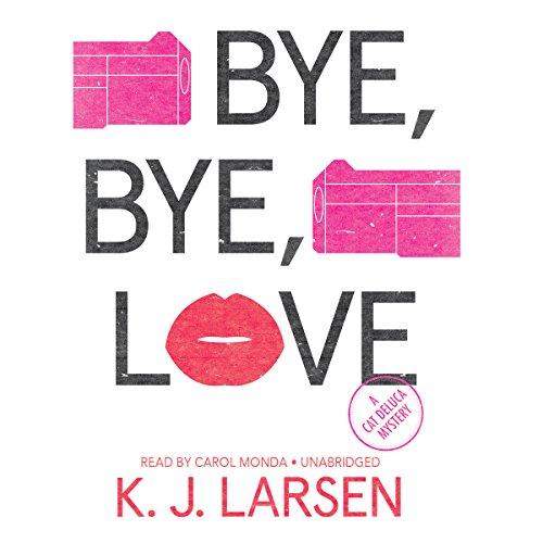 Bye, Bye, Love: 6 (Cat DeLuca Mysteries): K J Larsen