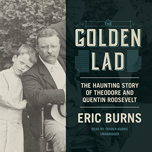 The Golden Lad: The Haunting Story of Quentin and Theodore Roosevelt: 8: Eric Burns