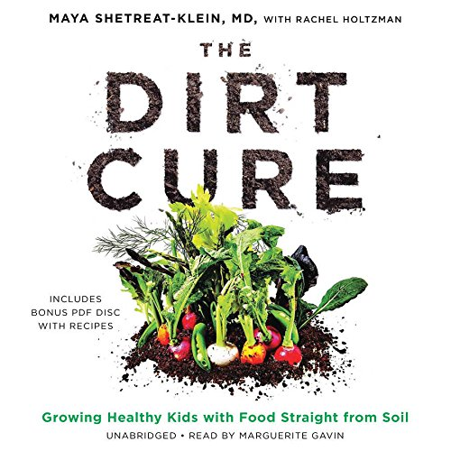 The Dirt Cure: Growing Healthy Kids with Food Straight from Soil: Maya Shetreat-Klein MD