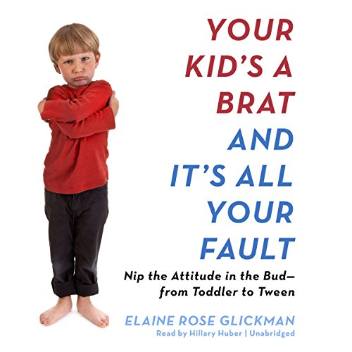 Your Kid's a Brat and It's All Your Fault: Elaine Rose Glickman