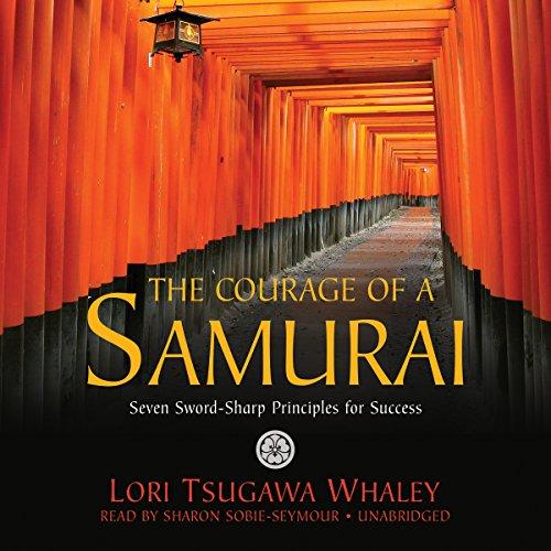 The Courage of a Samurai - Seven Sword-Sharp Principles for Success: Lori Tsugawa Whaley