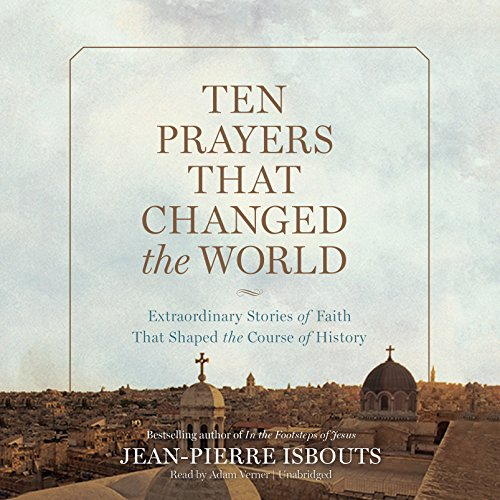 Ten Prayers That Changed the World: Extraordinary Stories of Faith That Shaped the Course of ...