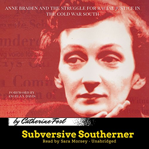 Subversive Southerner: Anne Braden and the Struggle for Racial Justice in the Cold War South: ...